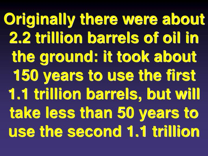 Originally there were about 2.2 trillion barrels of oil in the ground: it took about 150 years to use the first 1.1 trillion barrels, but will take less than 50 years to use the second 1.1 trillion