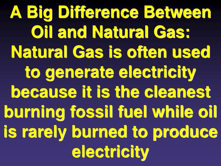 A Big Difference Between Oil and Natural Gas: Natural Gas is often used to generate electricity because it is the cleanest burning fossil fuel while oil is rarely burned to produce electricity
