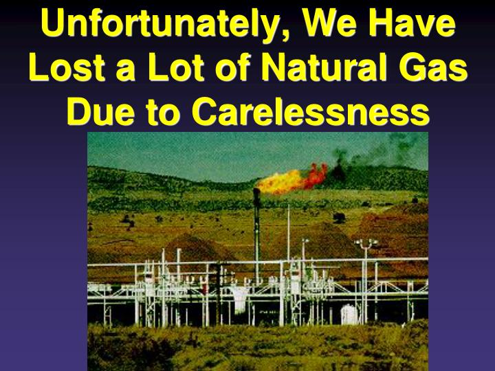 Unfortunately, We Have Lost a Lot of Natural Gas Due to Carelessness