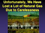 unfortunately we have lost a lot of natural gas due to carelessness