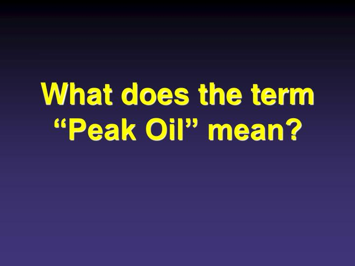 """What does the term """"Peak Oil"""" mean?"""