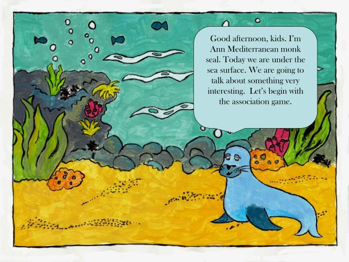 Good afternoon, kids. I'm Ann Mediterranean monk seal. Today we are under the sea surface. We are going to talk about something very interesting.  Let's begin with the association game.
