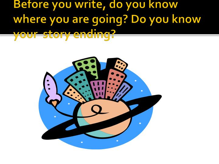 Before you write, do you know where you are going? Do you know