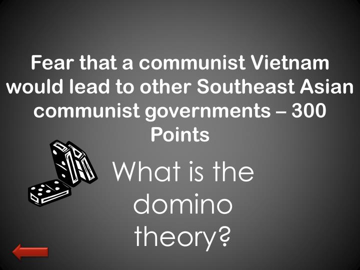Fear that a communist Vietnam would lead to other Southeast Asian communist governments – 300