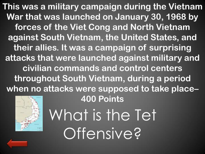 This was a military campaign during the Vietnam War that was launched on January 30, 1968 by forces of the Viet Cong and North Vietnam against South Vietnam, the United States, and their allies. It was a campaign of surprising attacks that were launched against military and civilian commands and control centers throughout South Vietnam, during a period when no attacks were supposed to take place– 400