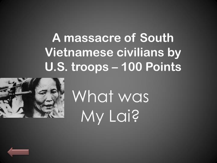 A massacre of South Vietnamese civilians by U.S. troops – 100
