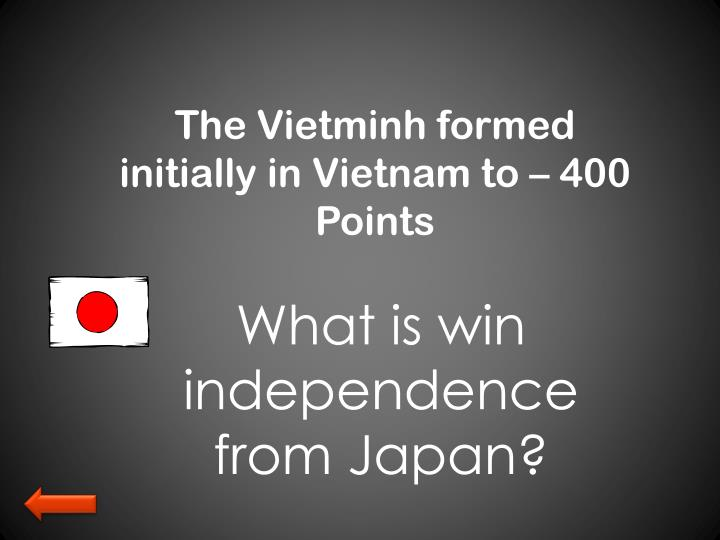 The Vietminh formed initially in Vietnam to