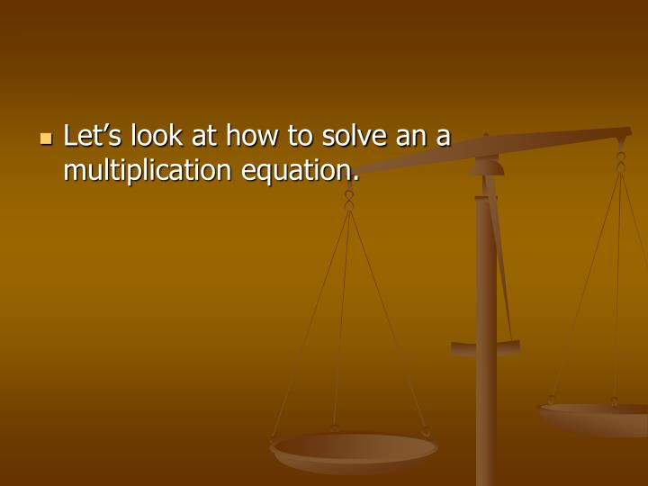 Let's look at how to solve an a multiplication equation.