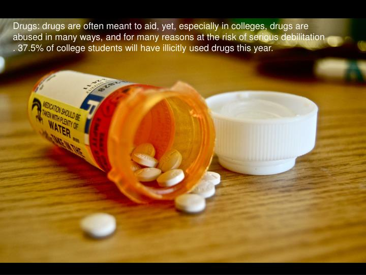 Drugs: drugs are often meant to aid, yet, especially in colleges, drugs are abused in many ways, and for many reasons at the risk of serious debilitation . 37.5% of college students will have illicitly used drugs this year.