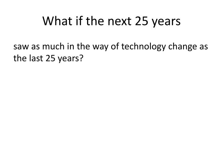 What if the next 25 years