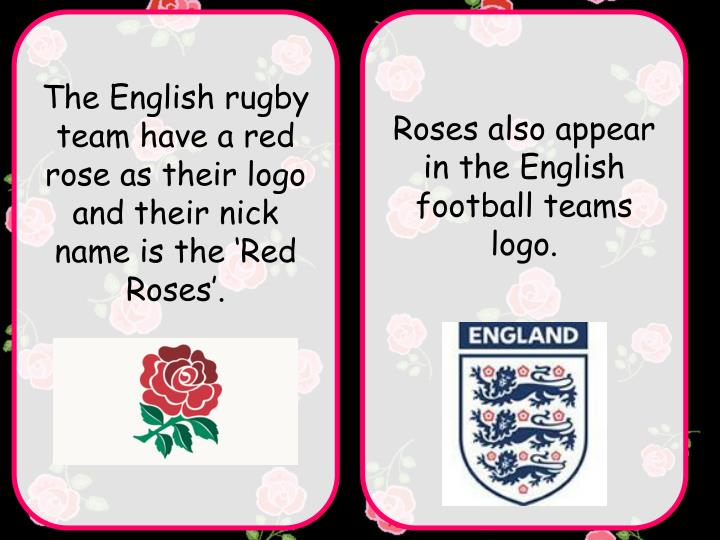 The English rugby team have a red rose as their logo and their nick name is the 'Red Roses'.