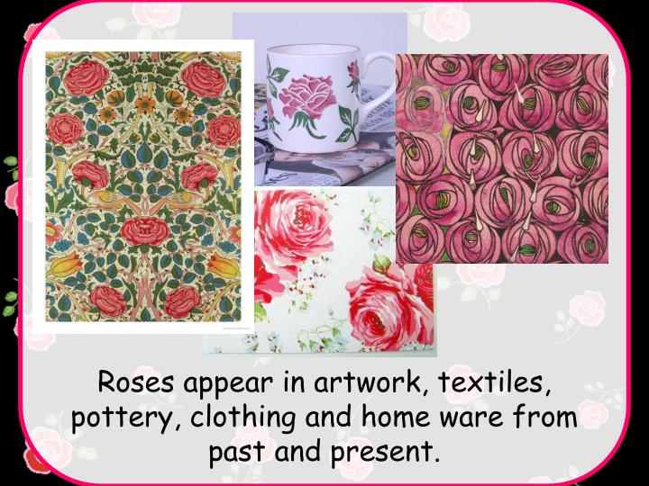 Roses appear in artwork, textiles, pottery, clothing and home ware from past and present.
