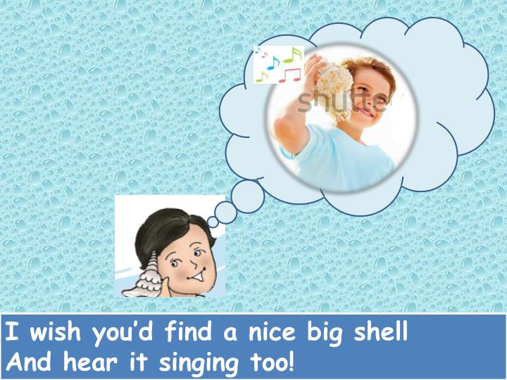 I wish you'd find a nice big shell