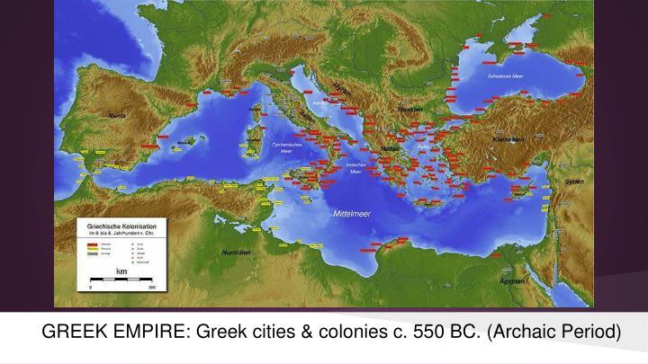 GREEK EMPIRE: Greek cities & colonies c. 550 BC. (Archaic Period)