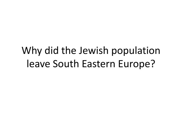 Why did the Jewish population leave South Eastern Europe?
