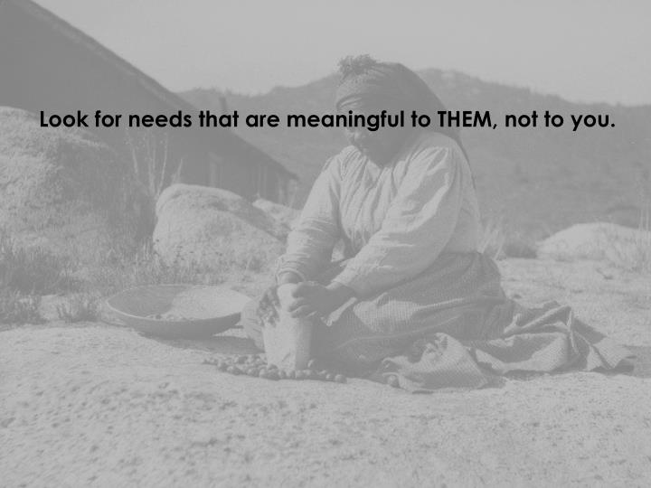 Look for needs that are meaningful to THEM, not to you.