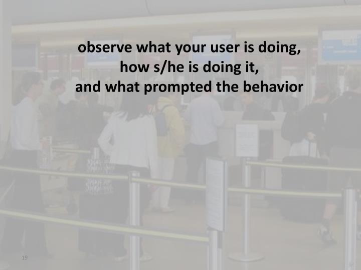 observe what your user is doing,
