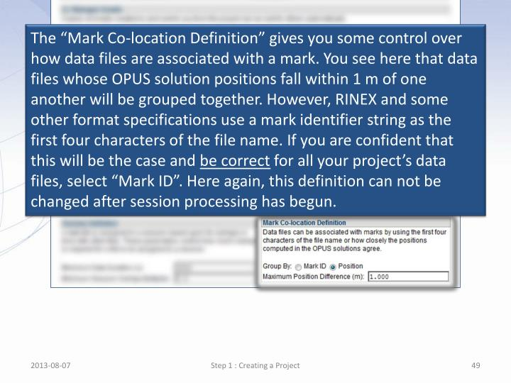 """The """"Mark Co-location Definition"""" gives you some control over how data files are associated with a mark. You see here that data files whose OPUS solution positions fall within 1 m of one another will be grouped together. However, RINEX and"""
