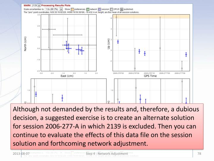 Although not demanded by the results and, therefore, a dubious  decision, a suggested exercise is to create an alternate solution for session 2006-277-A in which 2139 is excluded. Then you can continue to evaluate the effects of this data file on the session solution and forthcoming network adjustment.