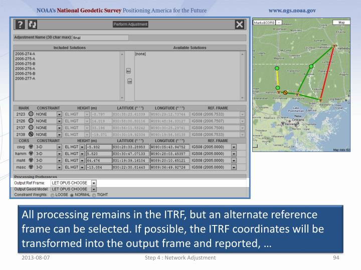 All processing remains in the ITRF, but an alternate reference frame can be selected. If possible, the ITRF coordinates will be transformed into the output frame and reported, …