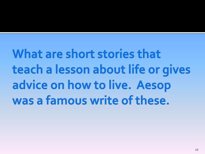 What are short stories that teach a lesson about life or gives advice on how to live.  Aesop was a famous write of these.