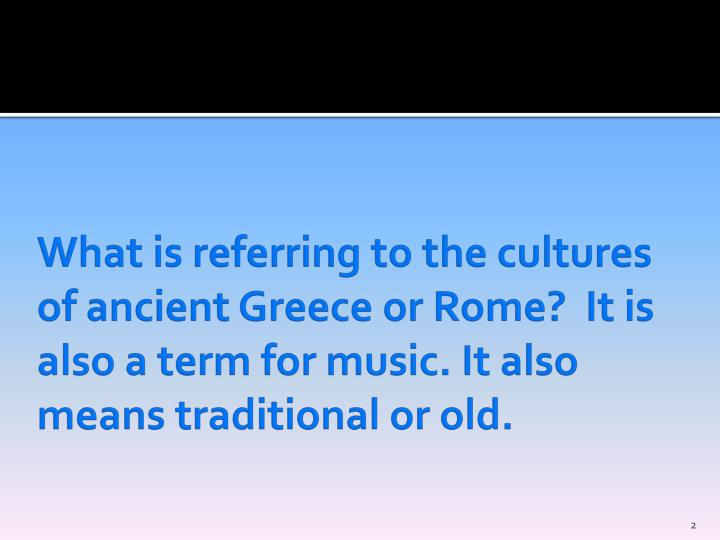 What is referring to the cultures of ancient Greece or Rome?  It is also a term for music. It also means traditional or old.