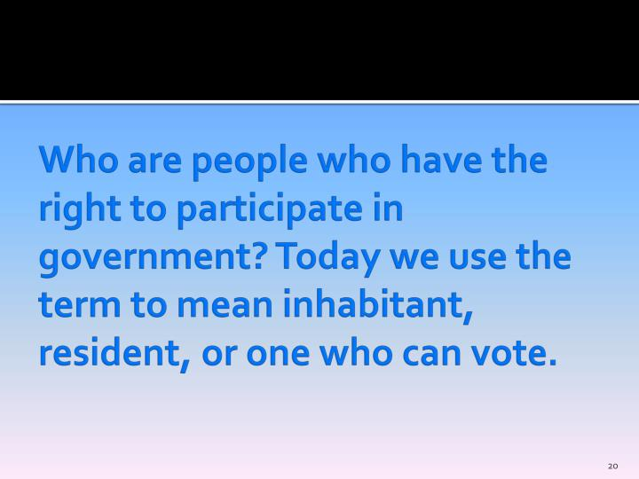Who are people who have the right to participate in government? Today we use the term to mean inhabitant, resident, or one who can vote.