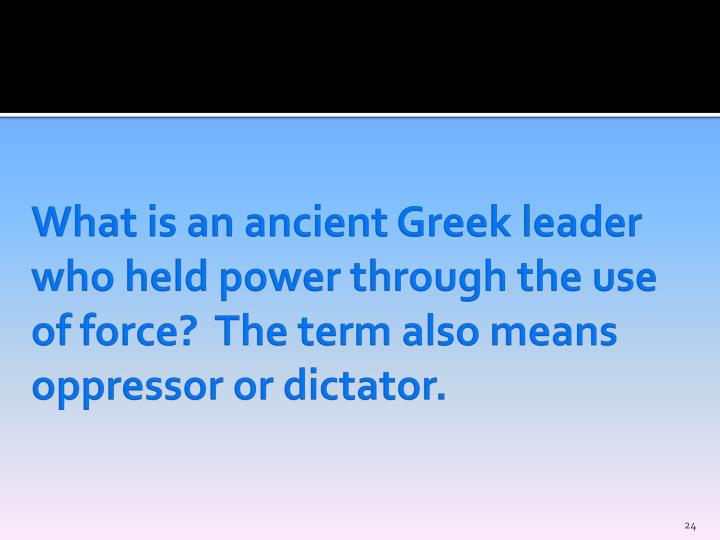 What is an ancient Greek leader who held power through the use of force?  The term also means oppressor or dictator.