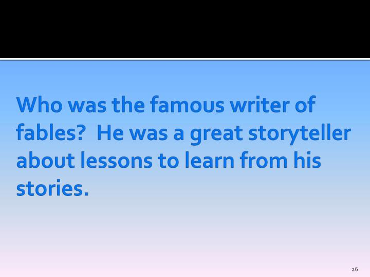 Who was the famous writer of fables?  He was a great storyteller about lessons to learn from his stories.