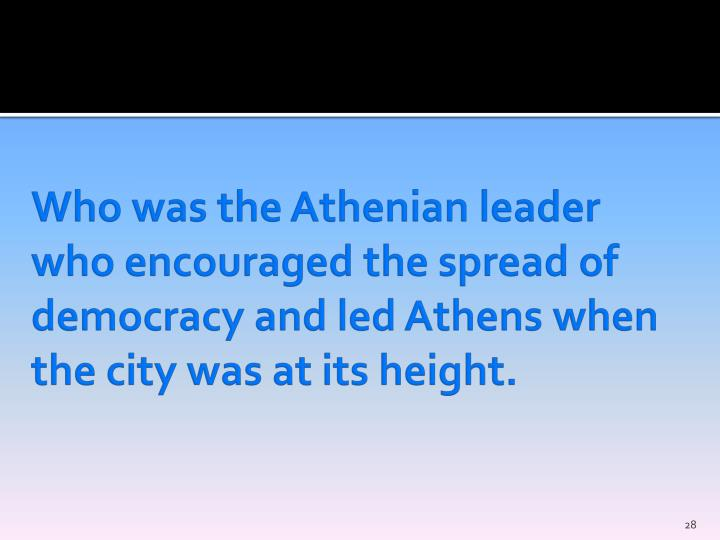 Who was the Athenian leader who encouraged the spread of democracy and led Athens when the city was at its height.