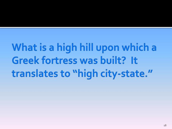 """What is a high hill upon which a Greek fortress was built?  It translates to """"high city-state."""""""