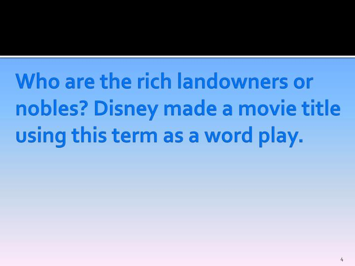 Who are the rich landowners or nobles? Disney made a movie title using this term as a word play.