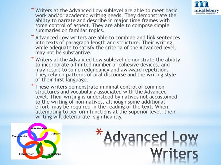 Writers at the Advanced Low sublevel are able to meet basic work and/or academic writing needs. They