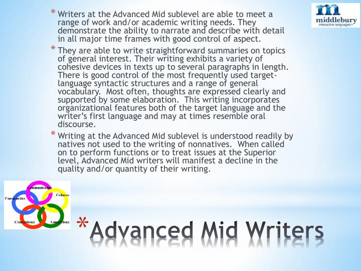 Writers at the Advanced Mid sublevel are able to meet a range of work and/or academic writing needs. They