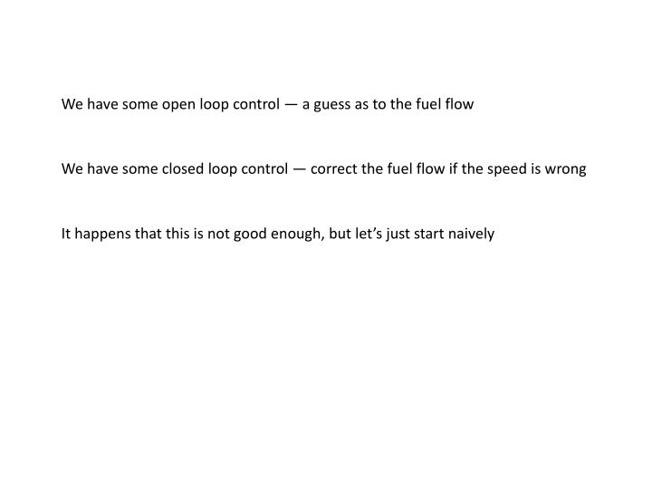 We have some open loop control — a guess as to the fuel flow