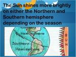the sun shines more brightly on either the northern and southern hemisphere depending on the season