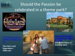 should the passion be celebrated in a theme park