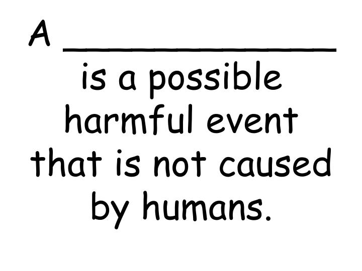A ____________ is a possible harmful event that is not caused by humans.