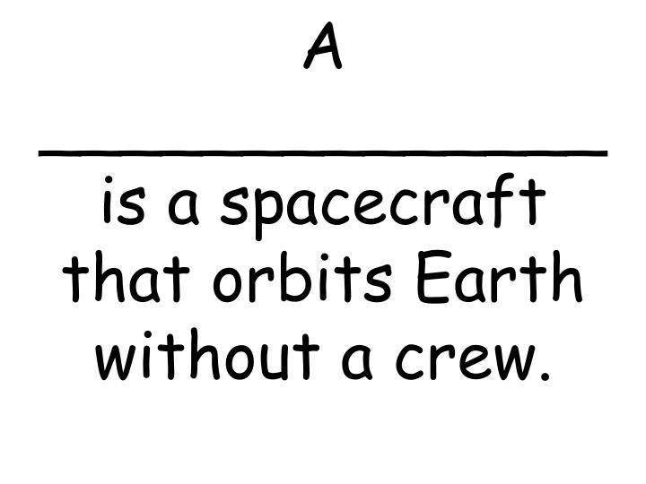 A is a spacecraft that orbits earth without a crew