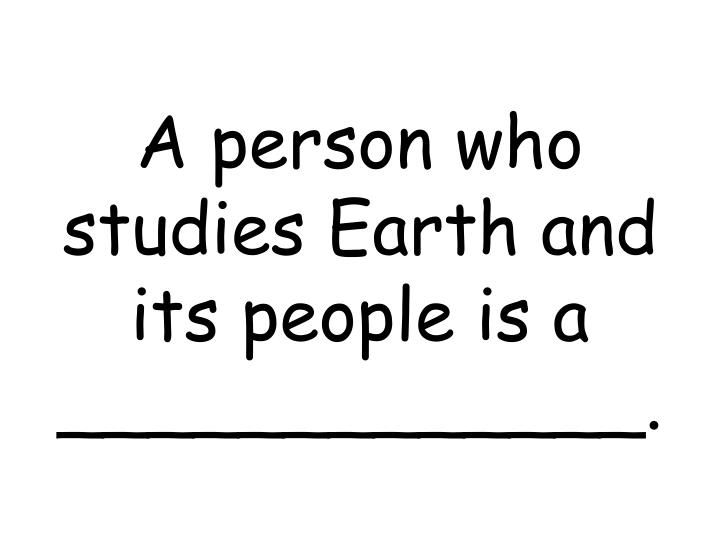 A person who studies Earth and its people is a _____________.