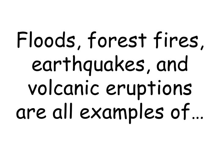 Floods, forest fires, earthquakes, and volcanic eruptions are all examples of…