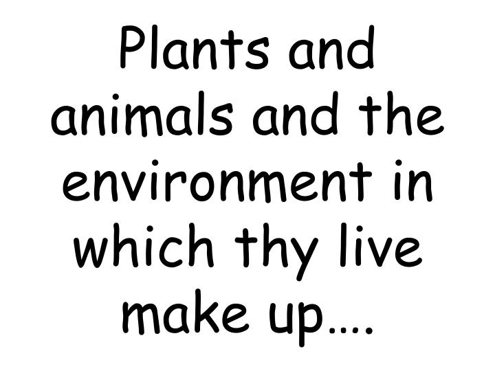 Plants and animals and the environment in which thy live make up….