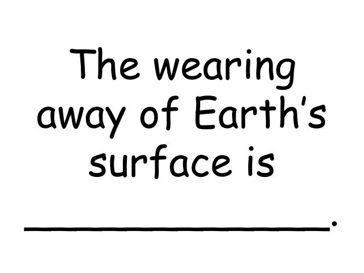 The wearing away of Earth's surface is ____________.