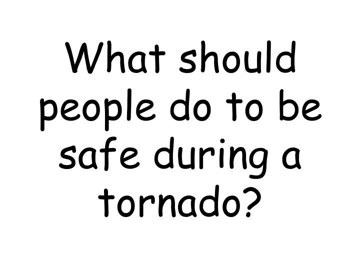 What should people do to be safe during a tornado?