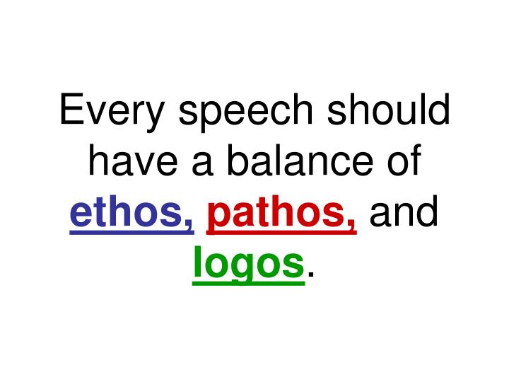 Every speech should have a balance of ethos pathos and logos