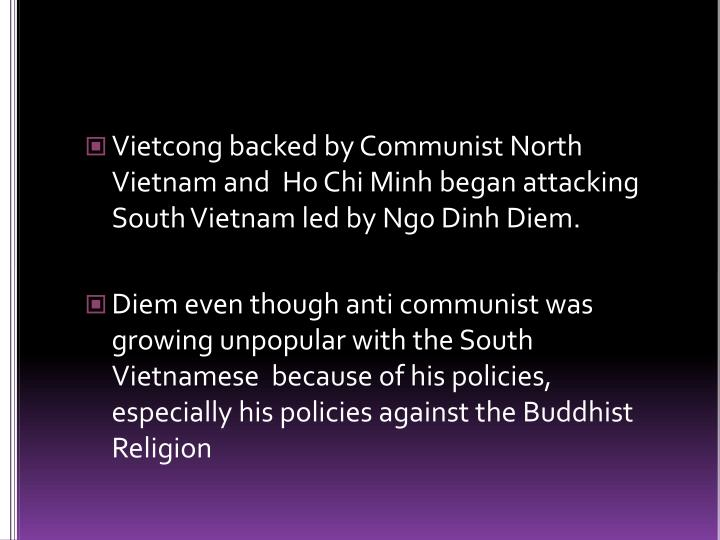Vietcong backed by Communist North Vietnam and  Ho Chi Minh began attacking South Vietnam led by Ngo