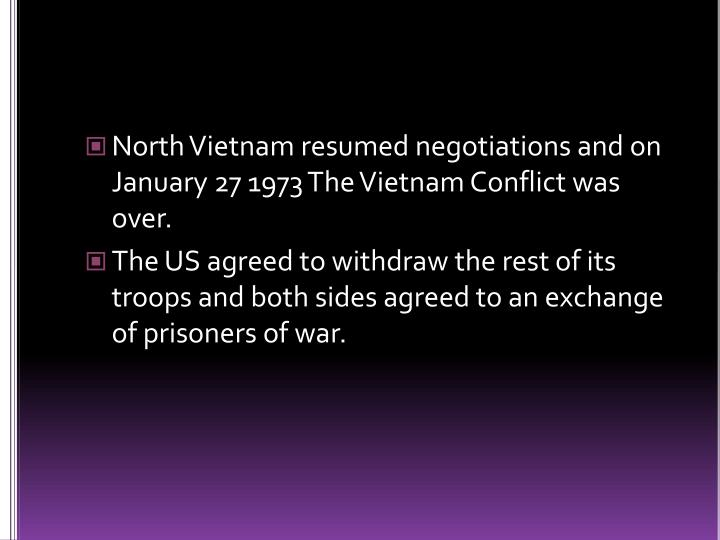 North Vietnam resumed negotiations and on January 27 1973 The Vietnam Conflict was over.