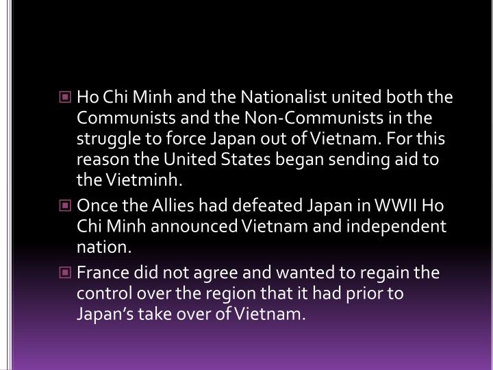 Ho Chi Minh and the Nationalist united both the Communists and the Non-Communists in the struggle to force Japan out of Vietnam. For this reason the United States began sending aid to the Vietminh.