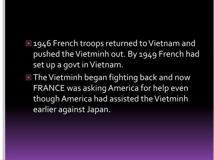 1946 French troops returned to Vietnam and pushed the Vietminh out. By 1949 French had set up a