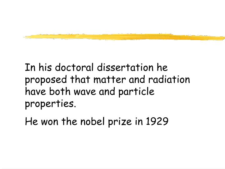 In his doctoral dissertation he proposed that matter and radiation have both wave and particle properties.